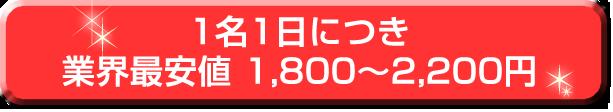 1名1日につき業界最安値1,800~2,200円